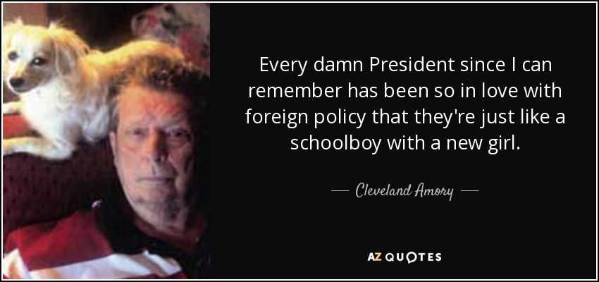 Every damn President since I can remember has been so in love with foreign policy that they're just like a schoolboy with a new girl. - Cleveland Amory