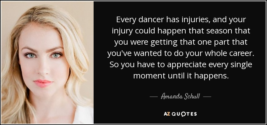 Every dancer has injuries, and your injury could happen that season that you were getting that one part that you've wanted to do your whole career. So you have to appreciate every single moment until it happens. - Amanda Schull