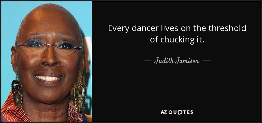 Every dancer lives on the threshold of chucking it. - Judith Jamison