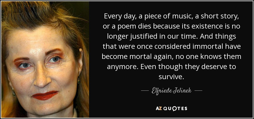 Every day, a piece of music, a short story, or a poem dies because its existence is no longer justified in our time. And things that were once considered immortal have become mortal again, no one knows them anymore. Even though they deserve to survive. - Elfriede Jelinek