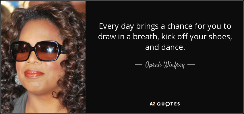 Every day brings a chance for you to draw in a breath, kick off your shoes, and dance. - Oprah Winfrey