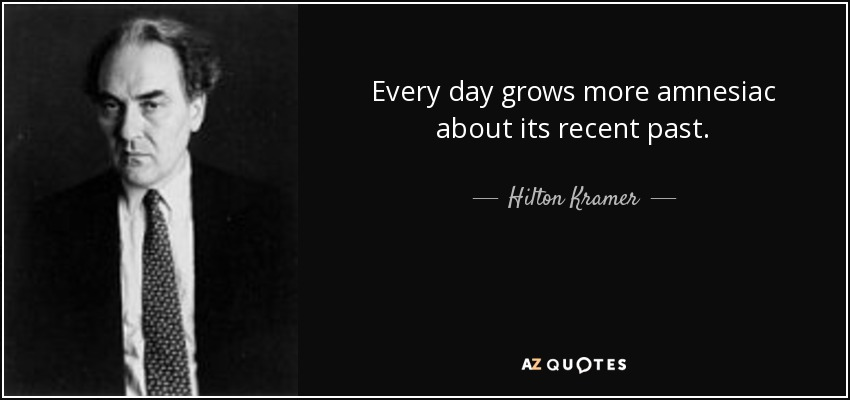 Every day grows more amnesiac about its recent past. - Hilton Kramer