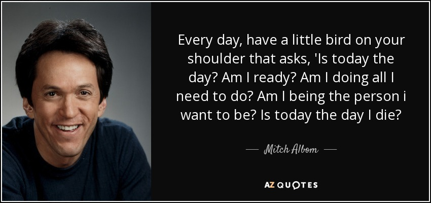 Every day, have a little bird on your shoulder that asks, 'Is today the day? Am I ready? Am I doing all I need to do? Am I being the person i want to be? Is today the day I die? - Mitch Albom