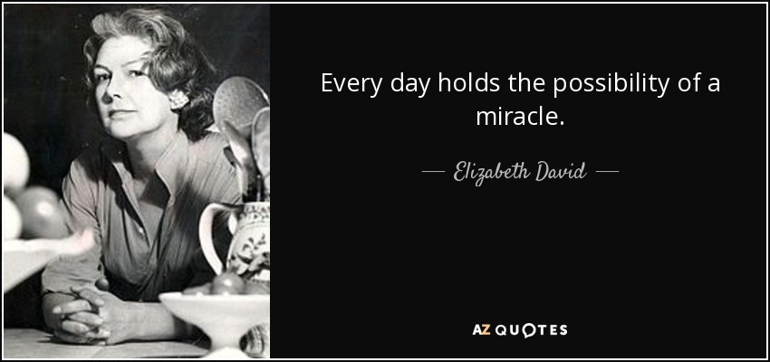 Every day holds the possibility of a miracle. - Elizabeth David