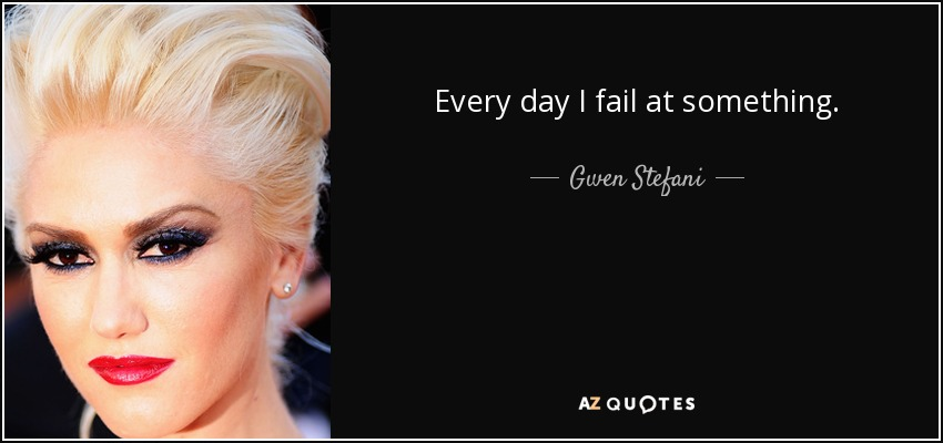 Every day I fail at something. - Gwen Stefani