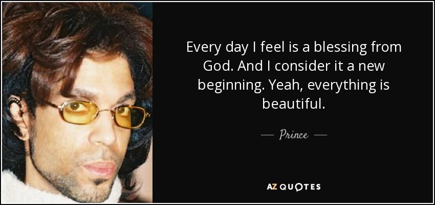 Every day I feel is a blessing from God. And I consider it a new beginning. Yeah, everything is beautiful. - Prince