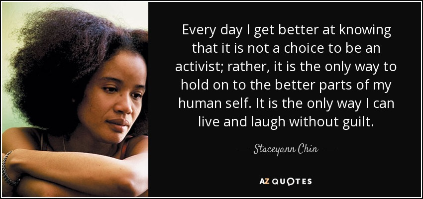 Every day I get better at knowing that it is not a choice to be an activist; rather, it is the only way to hold on to the better parts of my human self. It is the only way I can live and laugh without guilt. - Staceyann Chin