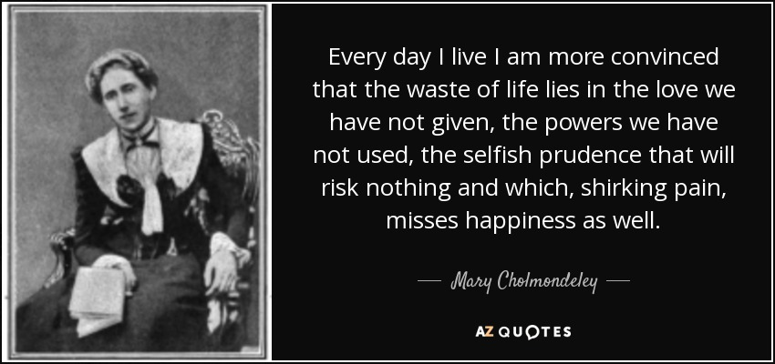 Every day I live I am more convinced that the waste of life lies in the love we have not given, the powers we have not used, the selfish prudence that will risk nothing and which, shirking pain, misses happiness as well. - Mary Cholmondeley