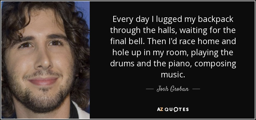 Every day I lugged my backpack through the halls, waiting for the final bell. Then I'd race home and hole up in my room, playing the drums and the piano, composing music. - Josh Groban