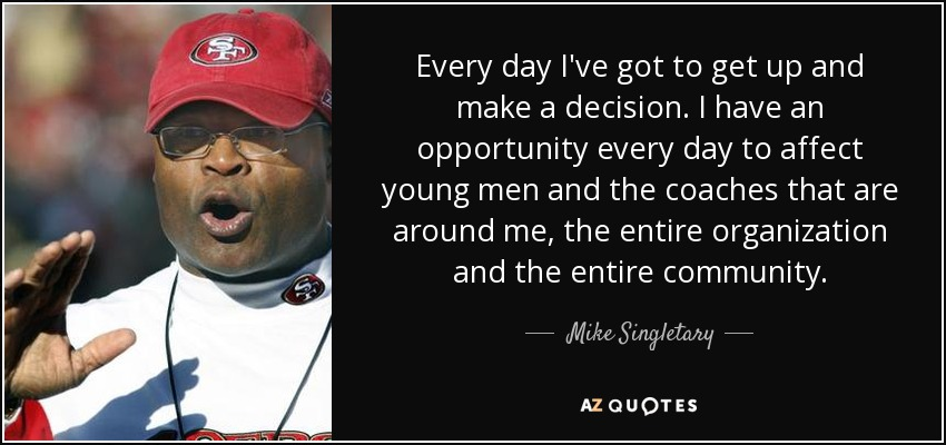 Every day I've got to get up and make a decision. I have an opportunity every day to affect young men and the coaches that are around me, the entire organization and the entire community. - Mike Singletary