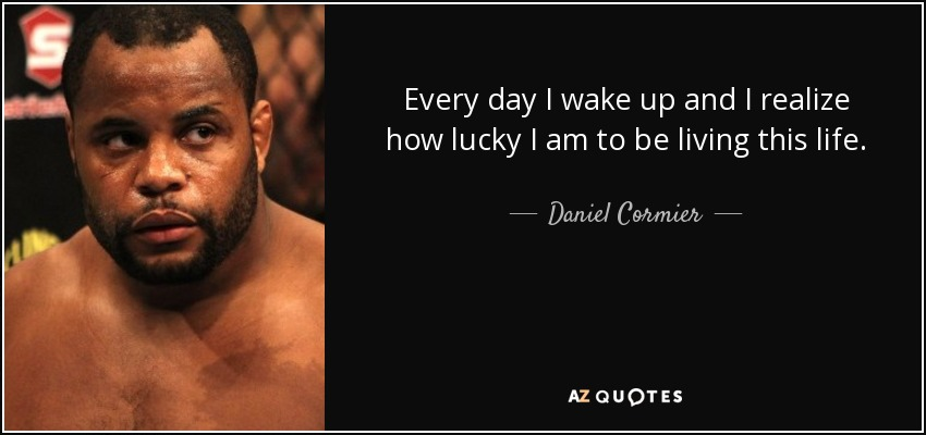 Every day I wake up and I realize how lucky I am to be living this life. - Daniel Cormier