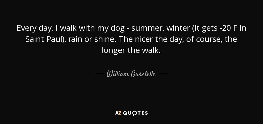 William Gurstelle Quote Every Day I Walk With My Dog Summer