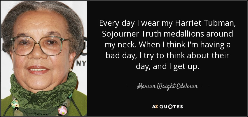 Every day I wear my Harriet Tubman, Sojourner Truth medallions around my neck. When I think I'm having a bad day, I try to think about their day, and I get up. - Marian Wright Edelman