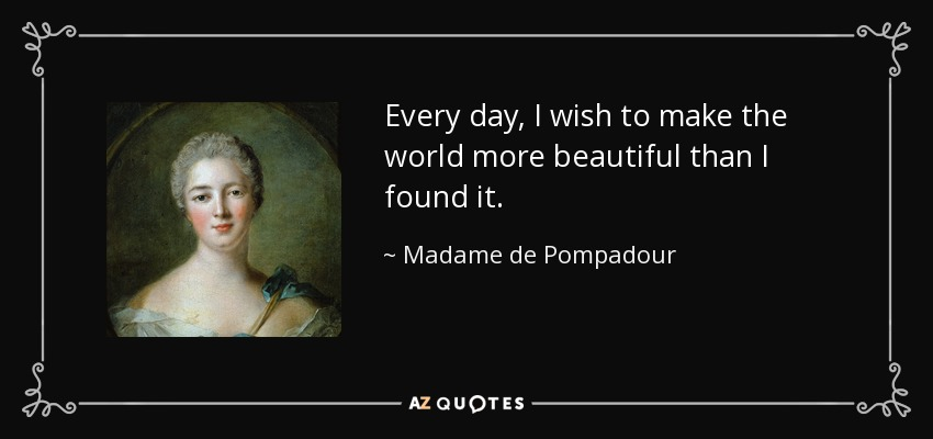Every day, I wish to make the world more beautiful than I found it. - Madame de Pompadour