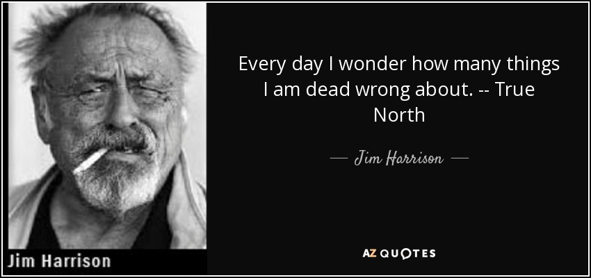 Every day I wonder how many things I am dead wrong about. -- True North - Jim Harrison