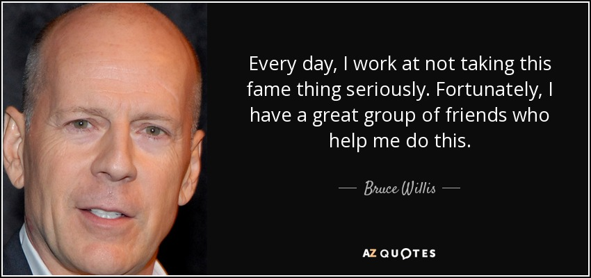 Every day, I work at not taking this fame thing seriously. Fortunately, I have a great group of friends who help me do this. - Bruce Willis