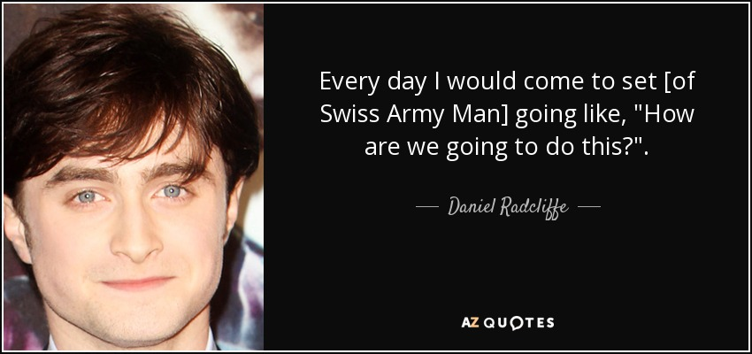 Every day I would come to set [of Swiss Army Man] going like,