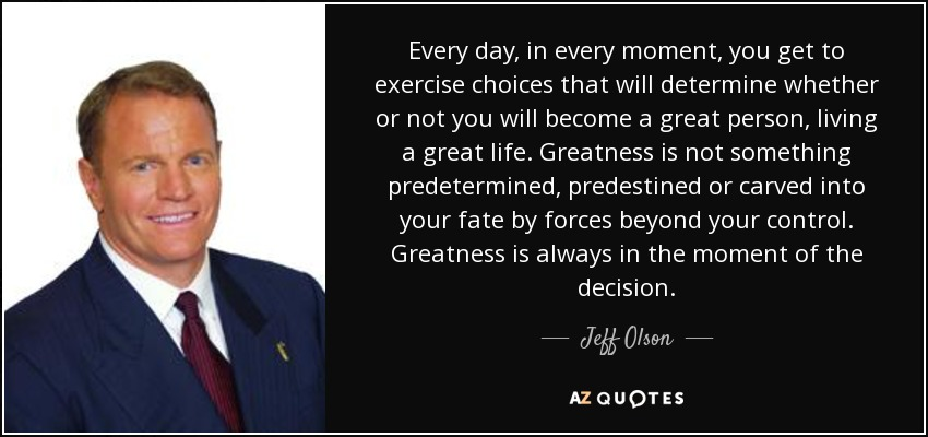 Every day, in every moment, you get to exercise choices that will determine whether or not you will become a great person, living a great life. Greatness is not something predetermined, predestined or carved into your fate by forces beyond your control. Greatness is always in the moment of the decision. - Jeff Olson
