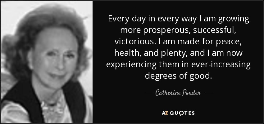 Every day in every way I am growing more prosperous, successful, victorious. I am made for peace, health, and plenty, and I am now experiencing them in ever-increasing degrees of good. - Catherine Ponder