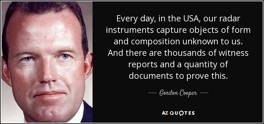 Every day, in the USA, our radar instruments capture objects of form and composition unknown to us. And there are thousands of witness reports and a quantity of documents to prove this. - Gordon Cooper