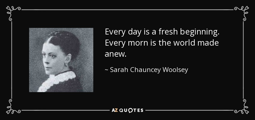 Every day is a fresh beginning. Every morn is the world made anew. - Sarah Chauncey Woolsey