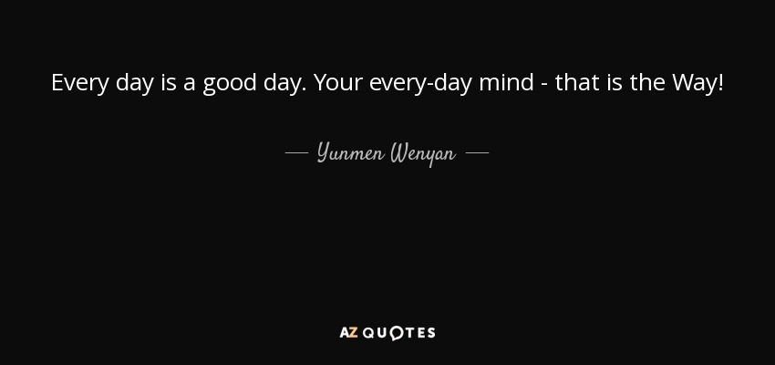 Every day is a good day. Your every-day mind - that is the Way! - Yunmen Wenyan