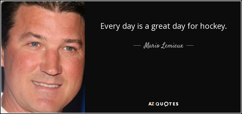 Every day is a great day for hockey. - Mario Lemieux