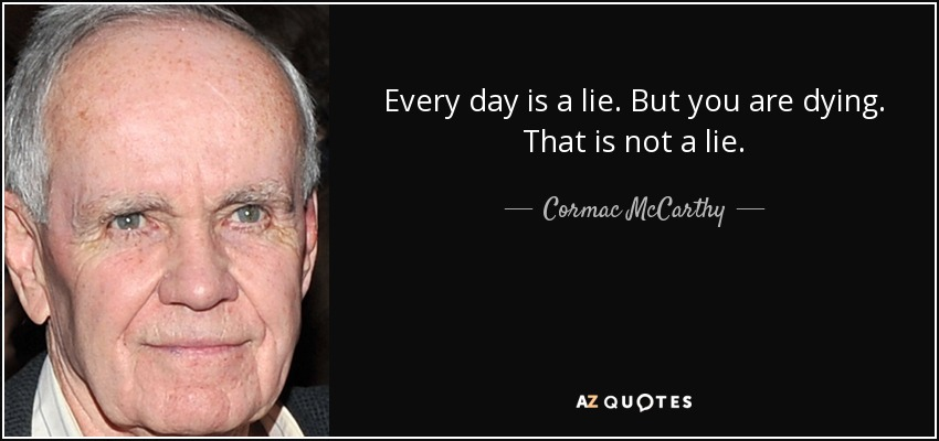 Every day is a lie. But you are dying. That is not a lie. - Cormac McCarthy