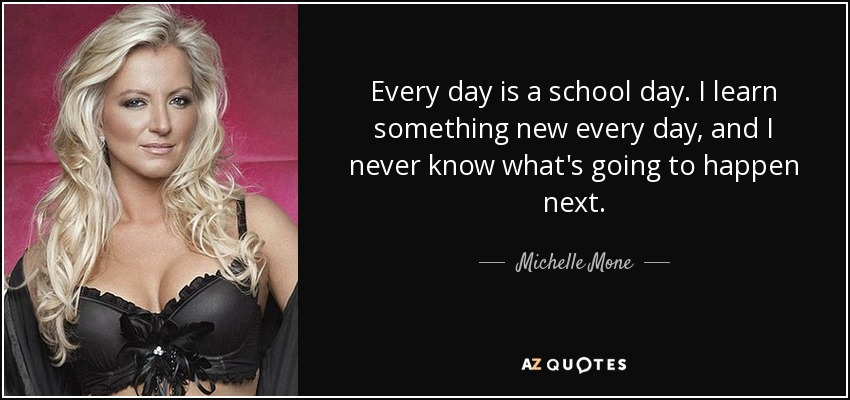 Every day is a school day. I learn something new every day, and I never know what's going to happen next. - Michelle Mone