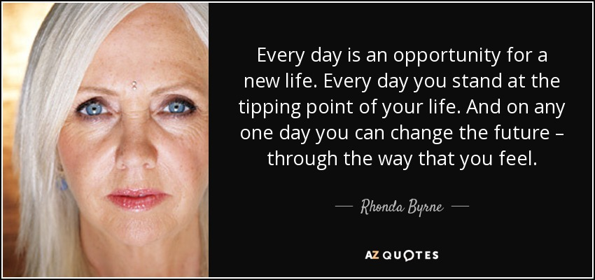 Every day is an opportunity for a new life. Every day you stand at the tipping point of your life. And on any one day you can change the future – through the way that you feel. - Rhonda Byrne
