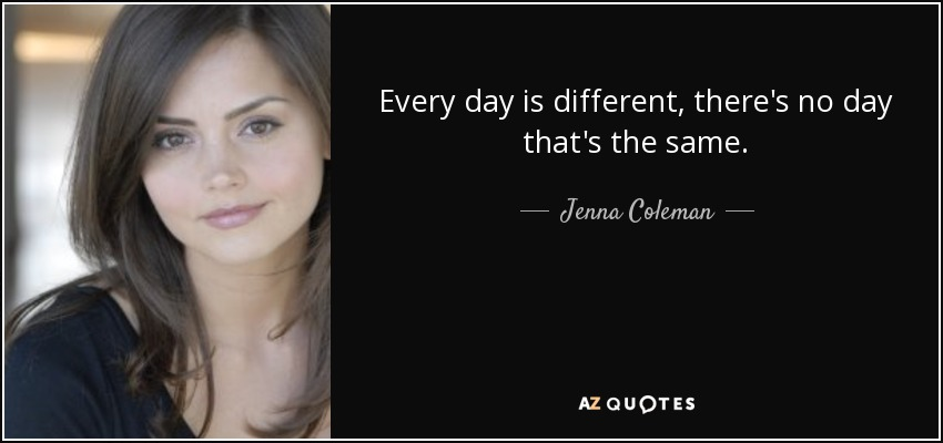 Every day is different, there's no day that's the same. - Jenna Coleman