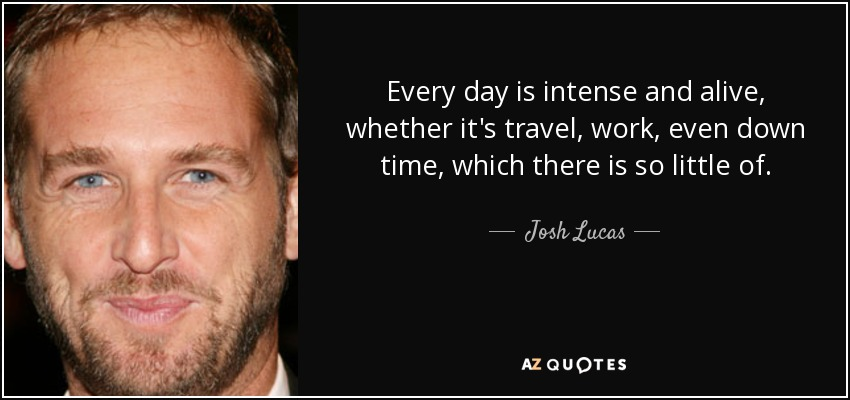 Every day is intense and alive, whether it's travel, work, even down time, which there is so little of. - Josh Lucas
