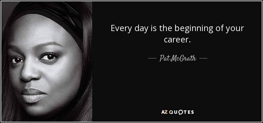 Every day is the beginning of your career. - Pat McGrath