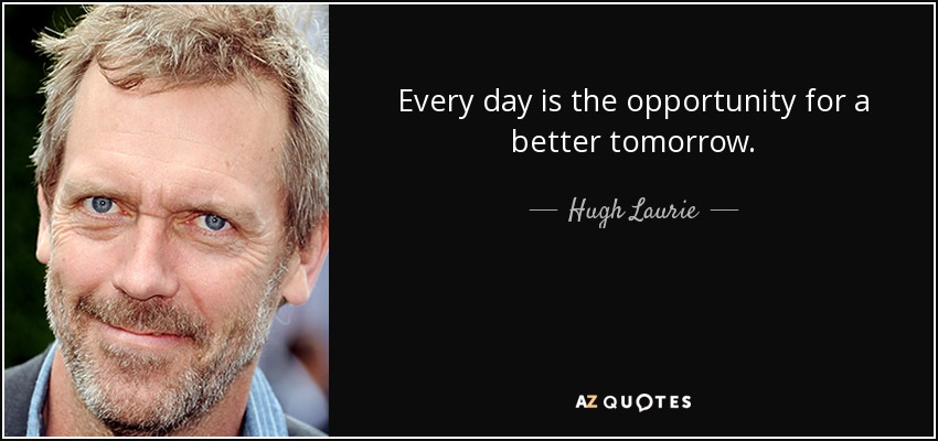Every day is the opportunity for a better tomorrow. - Hugh Laurie