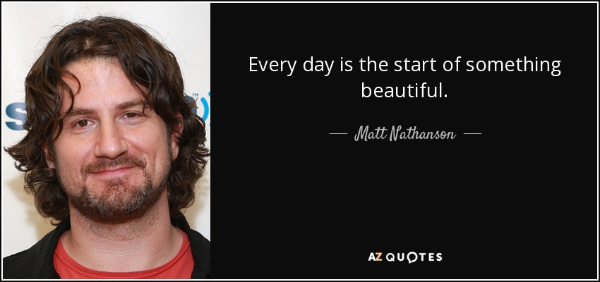 Every day is the start of something beautiful. - Matt Nathanson