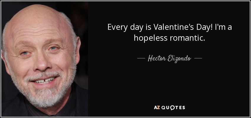 Every day is Valentine's Day! I'm a hopeless romantic. - Hector Elizondo
