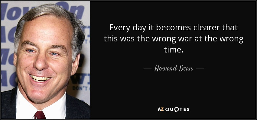 Every day it becomes clearer that this was the wrong war at the wrong time. - Howard Dean