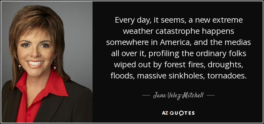 Every day, it seems, a new extreme weather catastrophe happens somewhere in America, and the medias all over it, profiling the ordinary folks wiped out by forest fires, droughts, floods, massive sinkholes, tornadoes. - Jane Velez-Mitchell