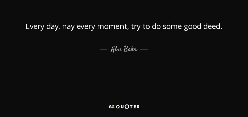 Every day, nay every moment, try to do some good deed. - Abu Bakr