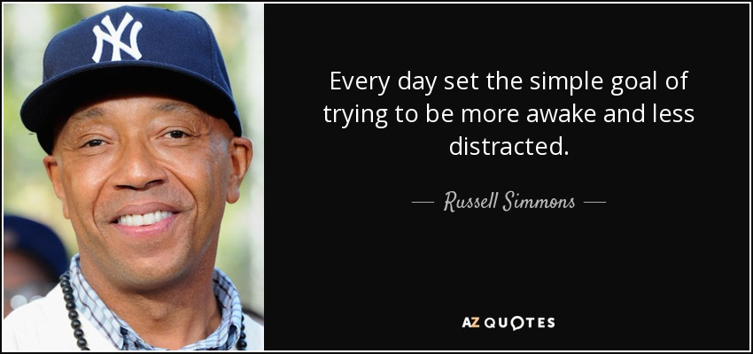 Every day set the simple goal of trying to be more awake and less distracted. - Russell Simmons