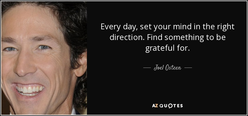 Every day, set your mind in the right direction. Find something to be grateful for. - Joel Osteen