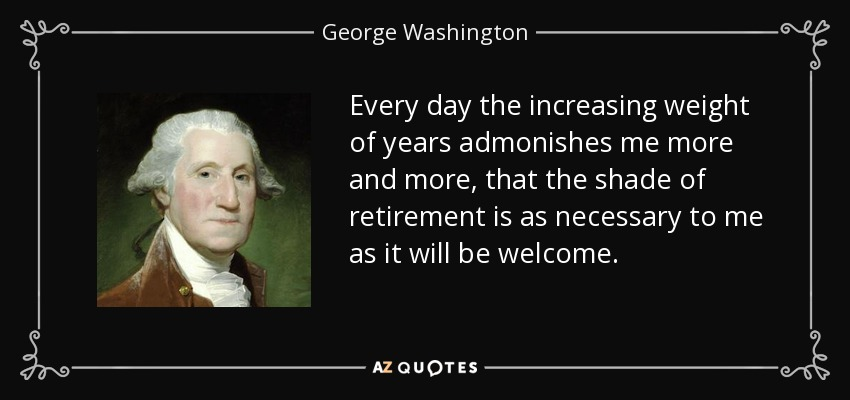 Every day the increasing weight of years admonishes me more and more, that the shade of retirement is as necessary to me as it will be welcome. - George Washington