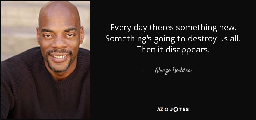 Every day theres something new. Something's going to destroy us all. Then it disappears. - Alonzo Bodden