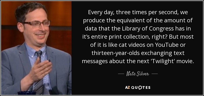 Every day, three times per second, we produce the equivalent of the amount of data that the Library of Congress has in its entire print collection, right? But most of it is like cat videos on YouTube or 13-year-olds exchanging text messages about the next Twilight movie. - Nate Silver