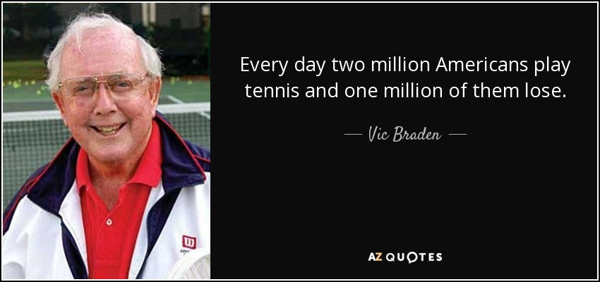 Every day two million Americans play tennis and one million of them lose. - Vic Braden