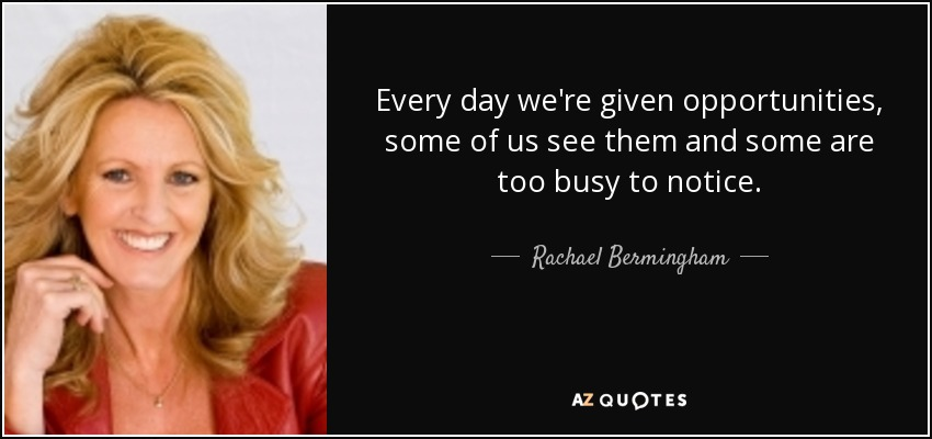 Every day we're given opportunities, some of us see them and some are too busy to notice. - Rachael Bermingham