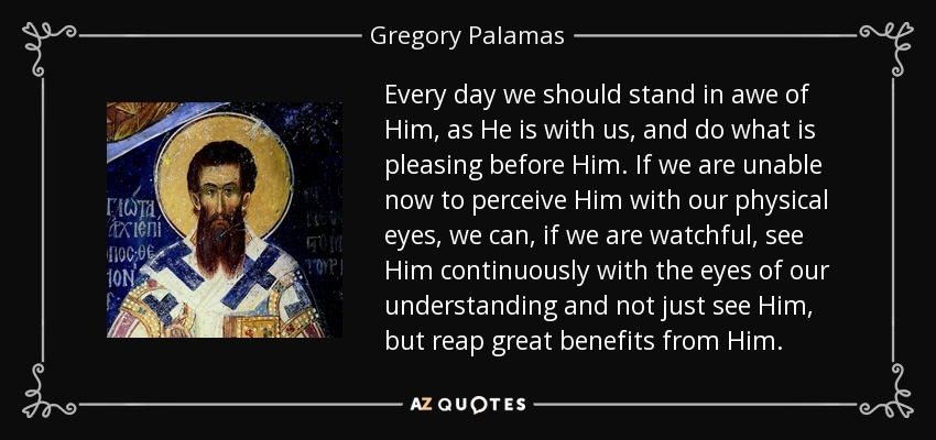 Every day we should stand in awe of Him, as He is with us, and do what is pleasing before Him. If we are unable now to perceive Him with our physical eyes, we can, if we are watchful, see Him continuously with the eyes of our understanding and not just see Him, but reap great benefits from Him. - Gregory Palamas