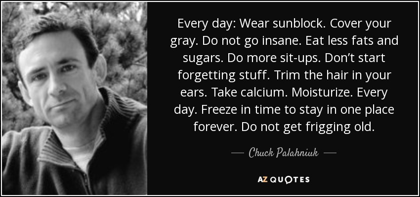 Every day: Wear sunblock. Cover your gray. Do not go insane. Eat less fats and sugars. Do more sit-ups. Don't start forgetting stuff. Trim the hair in your ears. Take calcium. Moisturize. Every day. Freeze in time to stay in one place forever. Do not get frigging old. - Chuck Palahniuk