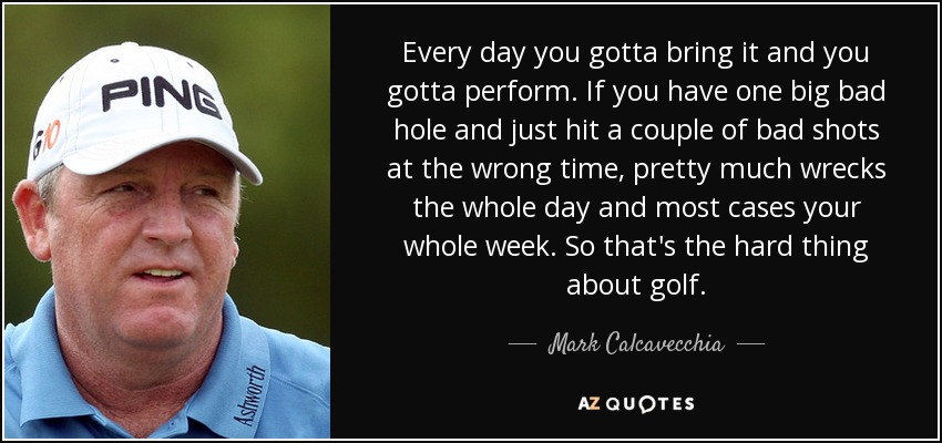 Every day you gotta bring it and you gotta perform. If you have one big bad hole and just hit a couple of bad shots at the wrong time, pretty much wrecks the whole day and most cases your whole week. So that's the hard thing about golf. - Mark Calcavecchia