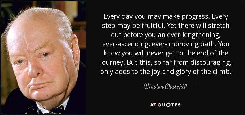 Every day you may make progress. Every step may be fruitful. Yet there will stretch out before you an ever-lengthening, ever-ascending, ever-improving path. You know you will never get to the end of the journey. But this, so far from discouraging, only adds to the joy and glory of the climb. - Winston Churchill